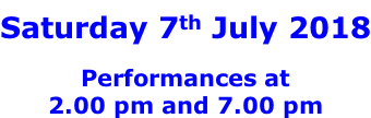 Saturday 7th July 2018  Performances at 2.00 pm and 7.00 pm